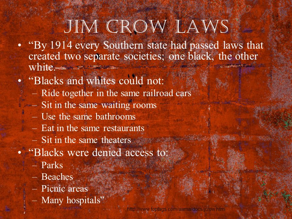 Jim Crow Laws By 1914 every Southern state had passed laws that created two separate societies; one black, the other white.