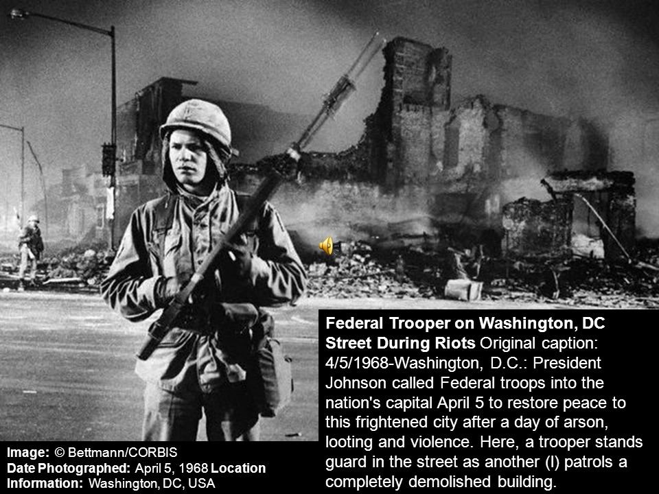 Federal Trooper on Washington, DC Street During Riots Original caption: 4/5/1968-Washington, D.C.: President Johnson called Federal troops into the nation s capital April 5 to restore peace to this frightened city after a day of arson, looting and violence. Here, a trooper stands guard in the street as another (l) patrols a completely demolished building.