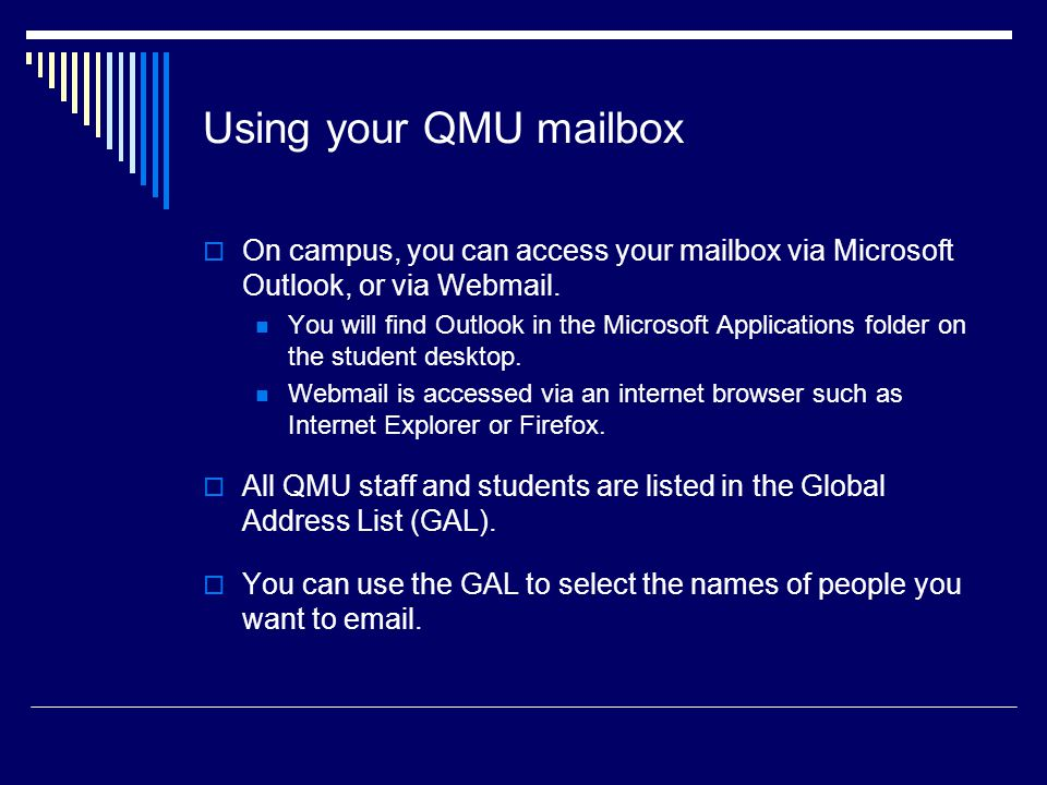 Using your QMU mailbox On campus, you can access your mailbox via Microsoft Outlook, or via Webmail.