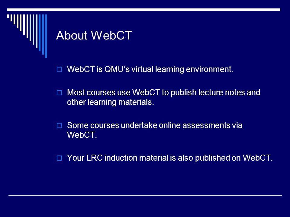 About WebCT WebCT is QMU's virtual learning environment.