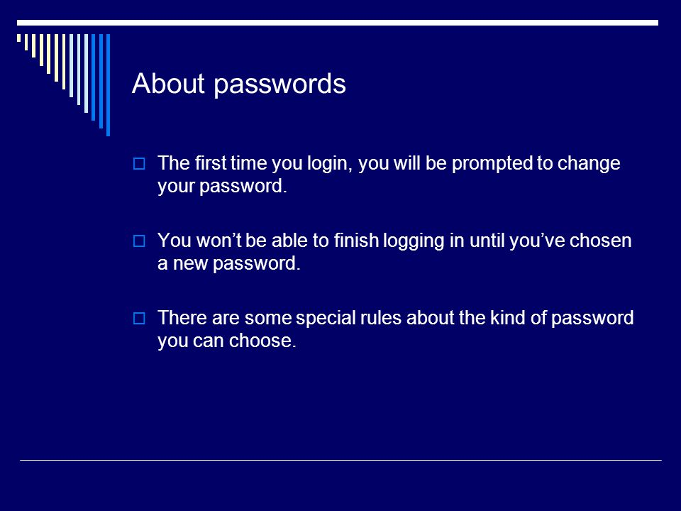 About passwords The first time you login, you will be prompted to change your password.