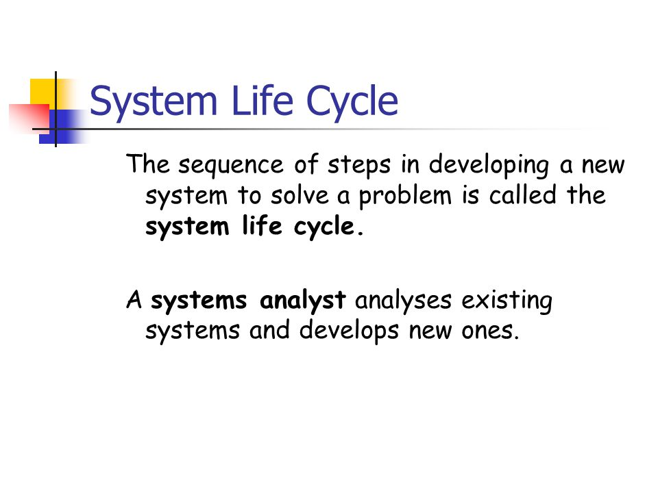 System Life Cycle The sequence of steps in developing a new system to solve a problem is called the system life cycle.