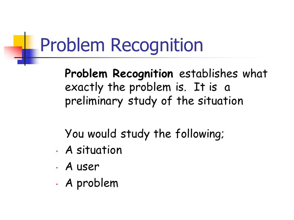 Problem Recognition Problem Recognition establishes what exactly the problem is. It is a preliminary study of the situation.
