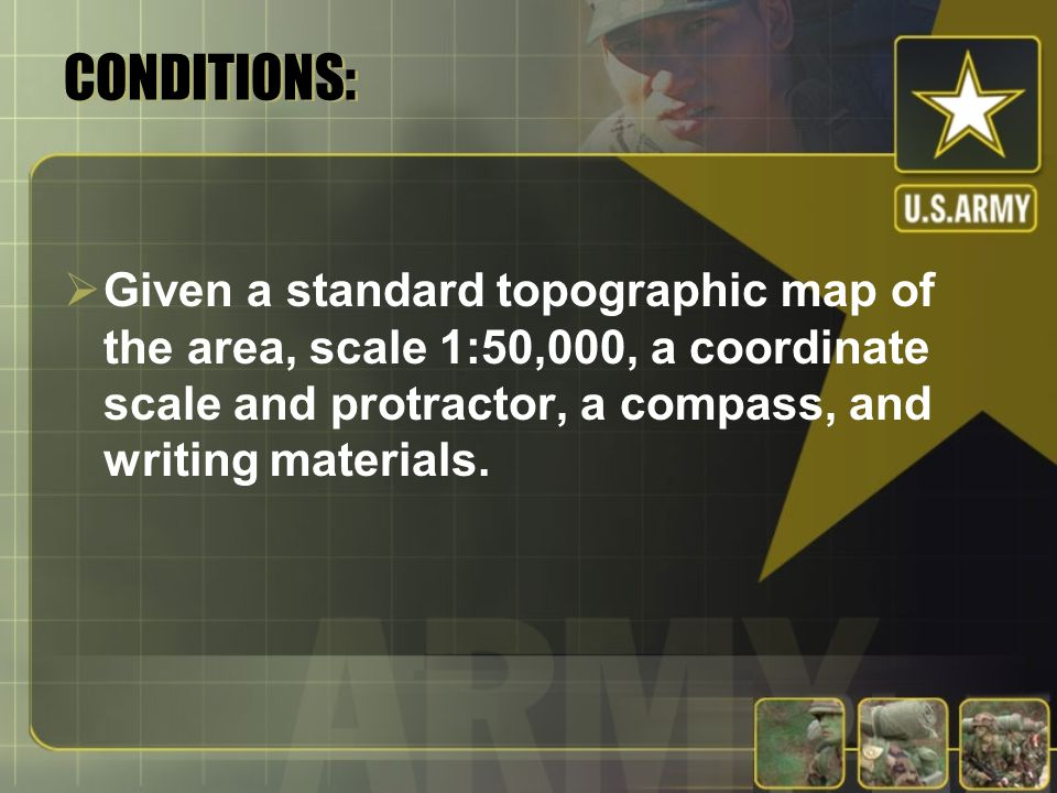 CONDITIONS: Given a standard topographic map of the area, scale 1:50,000, a coordinate scale and protractor, a compass, and writing materials.
