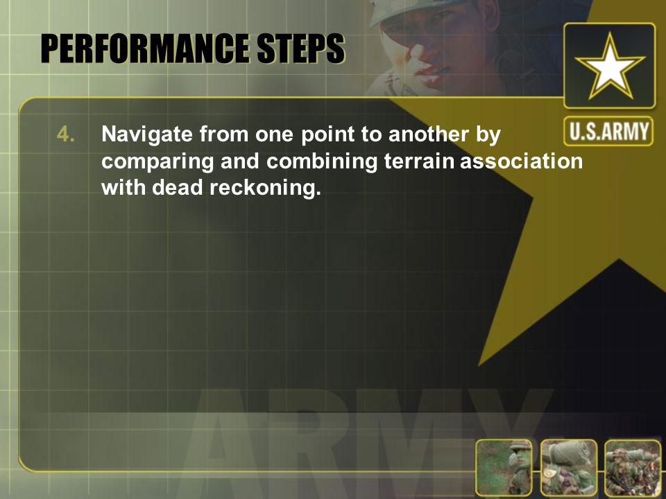 PERFORMANCE STEPS Navigate from one point to another by comparing and combining terrain association with dead reckoning.