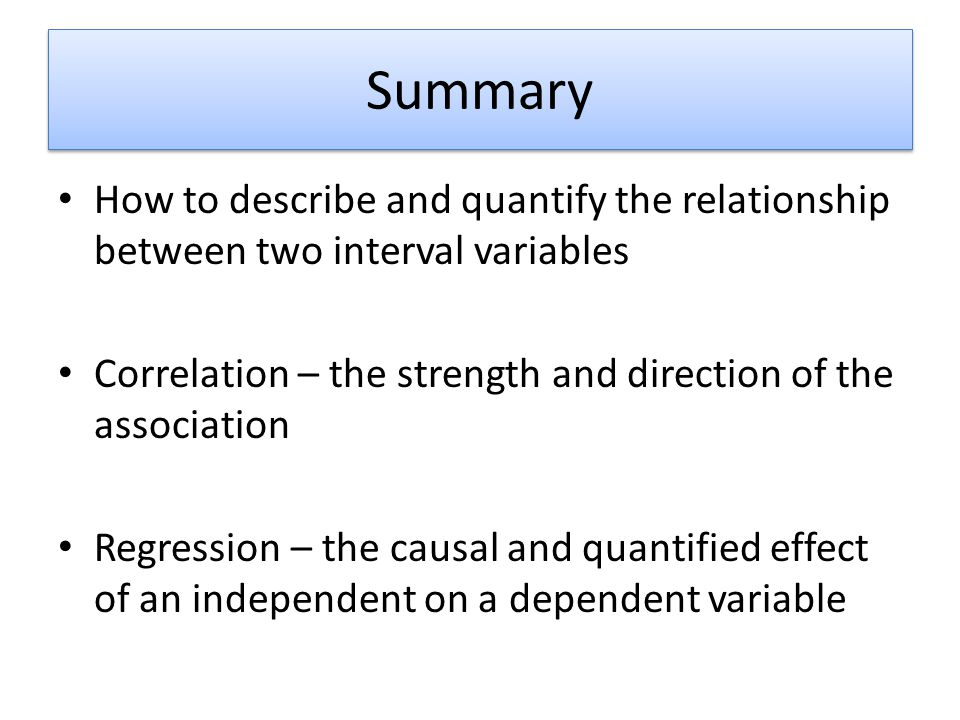 Summary How to describe and quantify the relationship between two interval variables. Correlation – the strength and direction of the association.