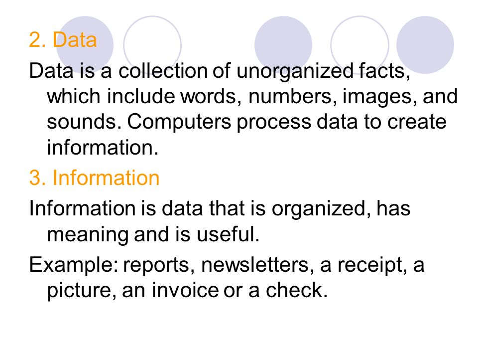 2. Data Data is a collection of unorganized facts, which include words, numbers, images, and sounds. Computers process data to create information.
