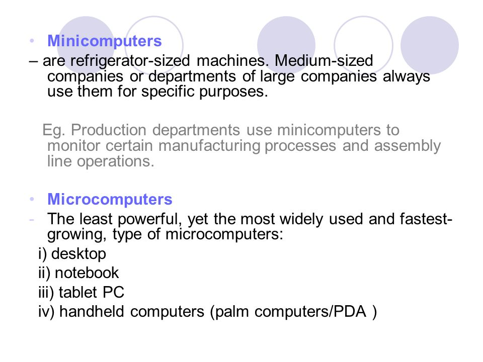 Minicomputers – are refrigerator-sized machines. Medium-sized companies or departments of large companies always use them for specific purposes.