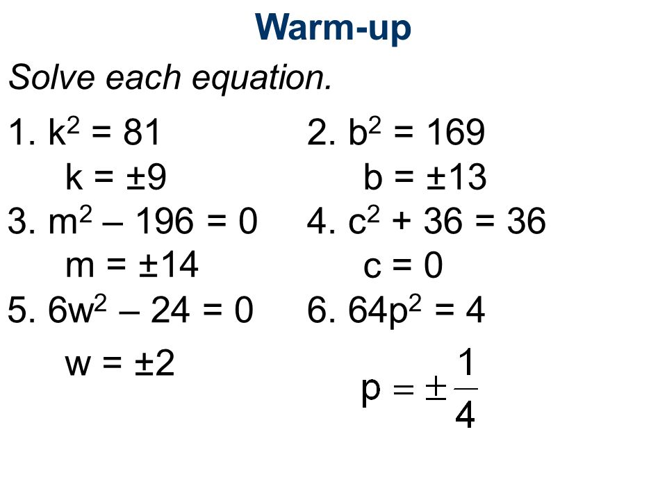 Warm-up Solve each equation. 1. k2 = 81 2. b2 = 169. 3. m2 – 196 = 0 4. c2 + 36 = 36. 5. 6w2 – 24 = 0 6. 64p2 = 4.