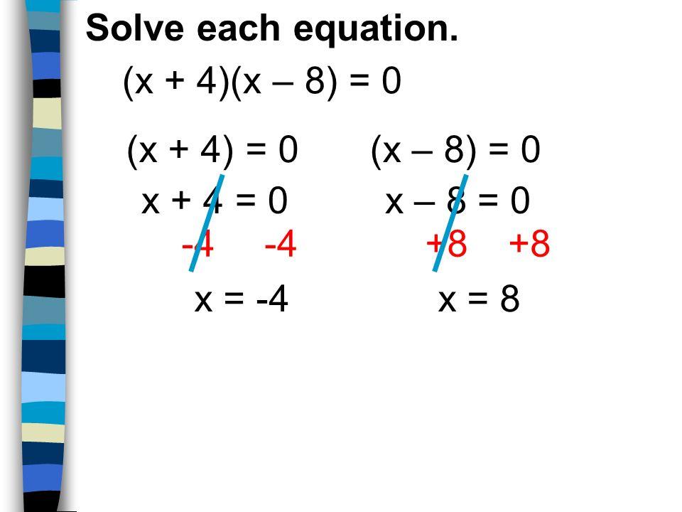 Solve each equation. (x + 4)(x – 8) = 0. (x + 4) = 0. (x – 8) = 0. x + 4 = 0. x – 8 = 0. -4. +8.