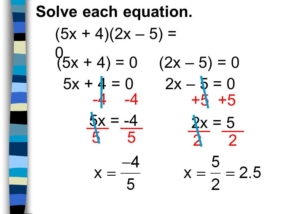 Solve each equation. (5x + 4)(2x – 5) = 0. (5x + 4) = 0. (2x – 5) = 0. 5x + 4 = 0. 2x – 5 = 0. -4 -4.