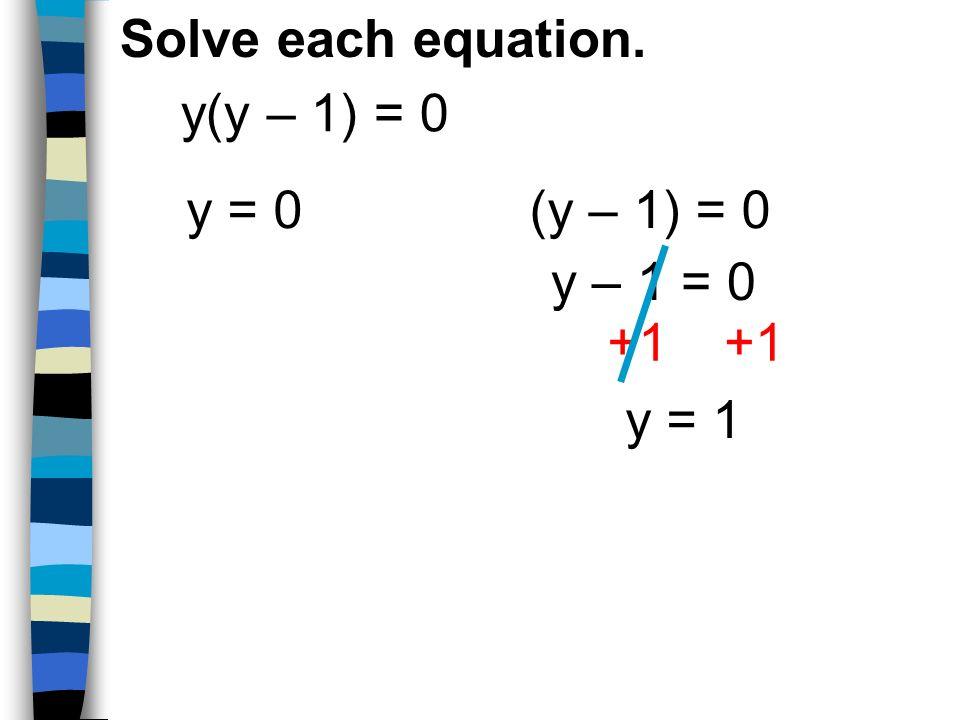 Solve each equation. y(y – 1) = 0 y = 0 (y – 1) = 0 y – 1 = 0 +1 y = 1