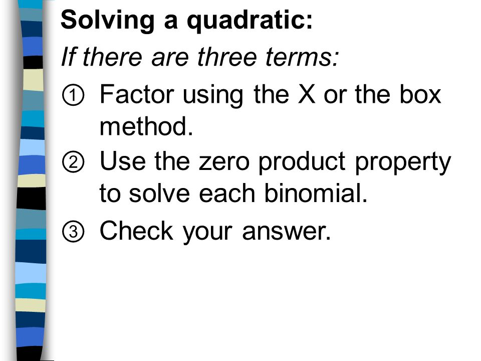 Solving a quadratic: If there are three terms: Factor using the X or the box method. Use the zero product property to solve each binomial.