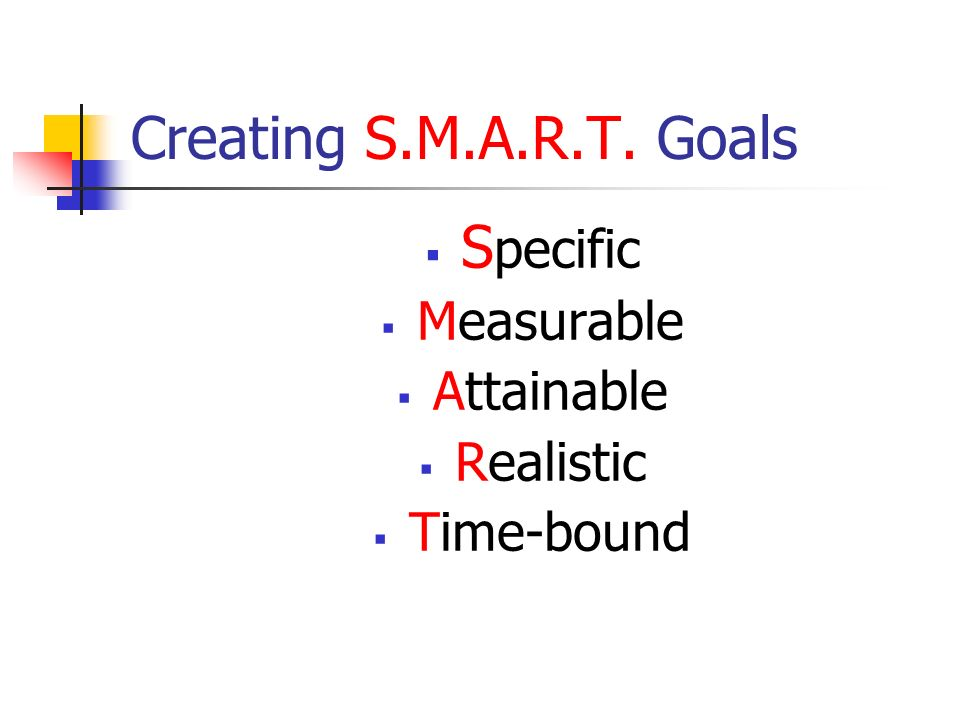 Creating S.M.A.R.T. Goals Specific Measurable Attainable Realistic