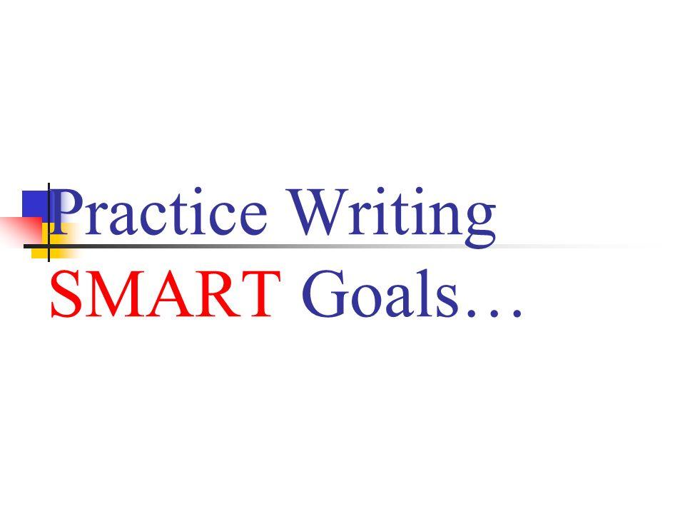Practice Writing SMART Goals…