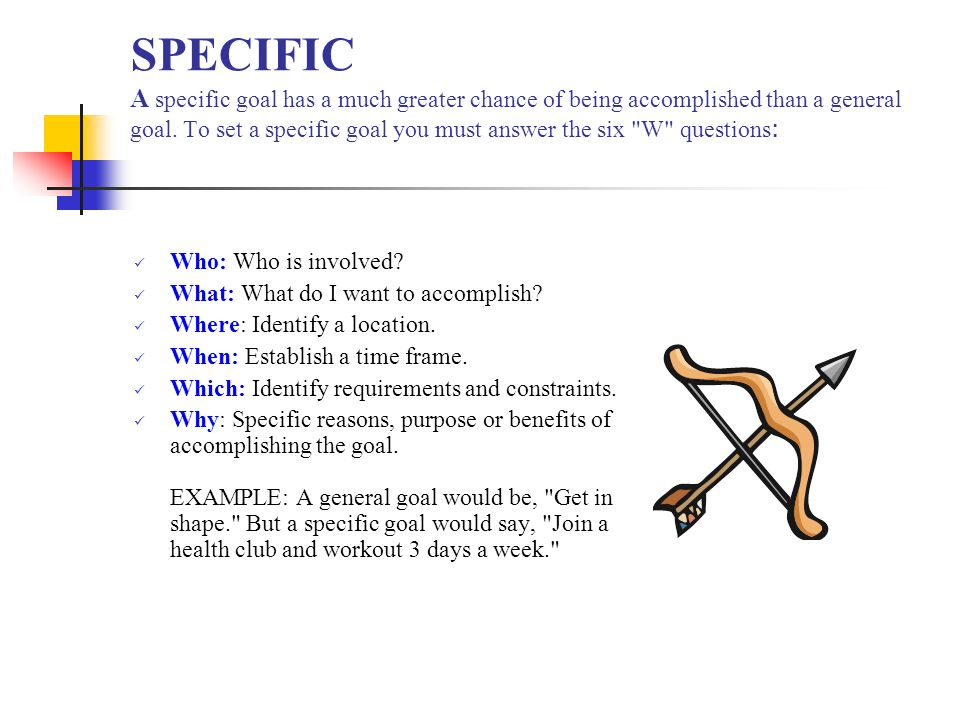 SPECIFIC A specific goal has a much greater chance of being accomplished than a general goal. To set a specific goal you must answer the six W questions:
