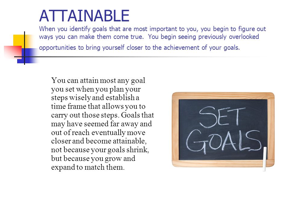 ATTAINABLE When you identify goals that are most important to you, you begin to figure out ways you can make them come true. You begin seeing previously overlooked opportunities to bring yourself closer to the achievement of your goals.