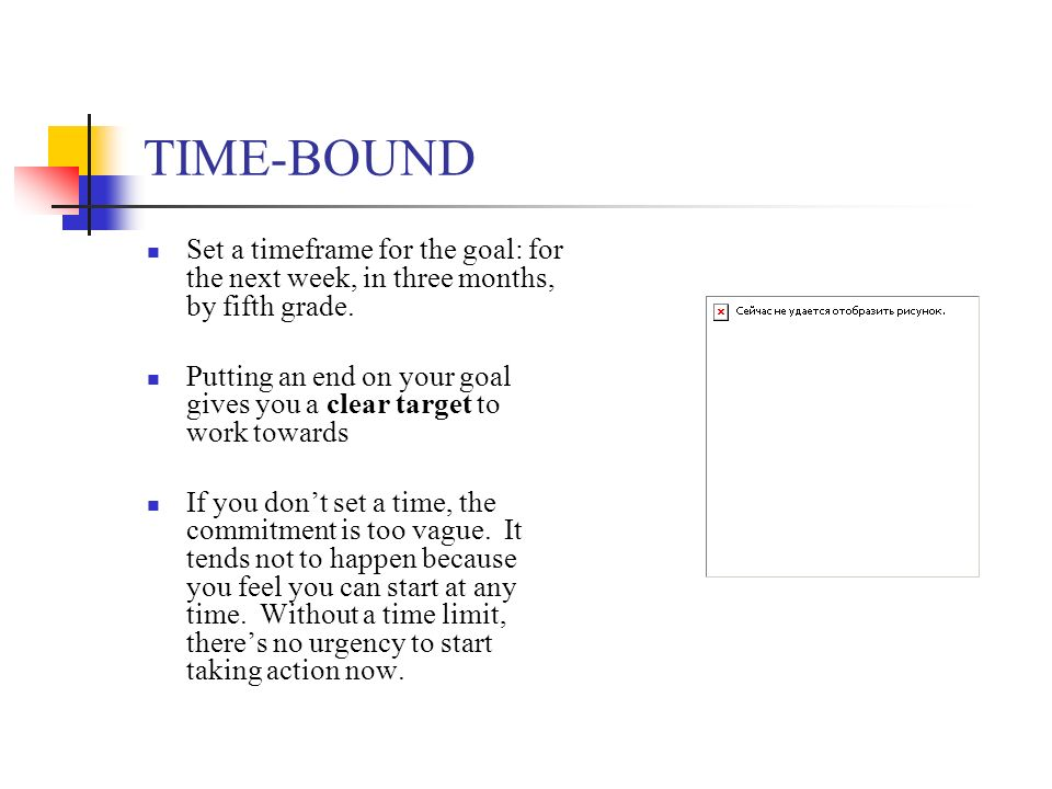 TIME-BOUND Set a timeframe for the goal: for the next week, in three months, by fifth grade.