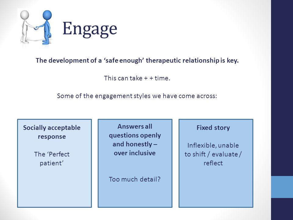 Engage The development of a 'safe enough' therapeutic relationship is key. This can take + + time.