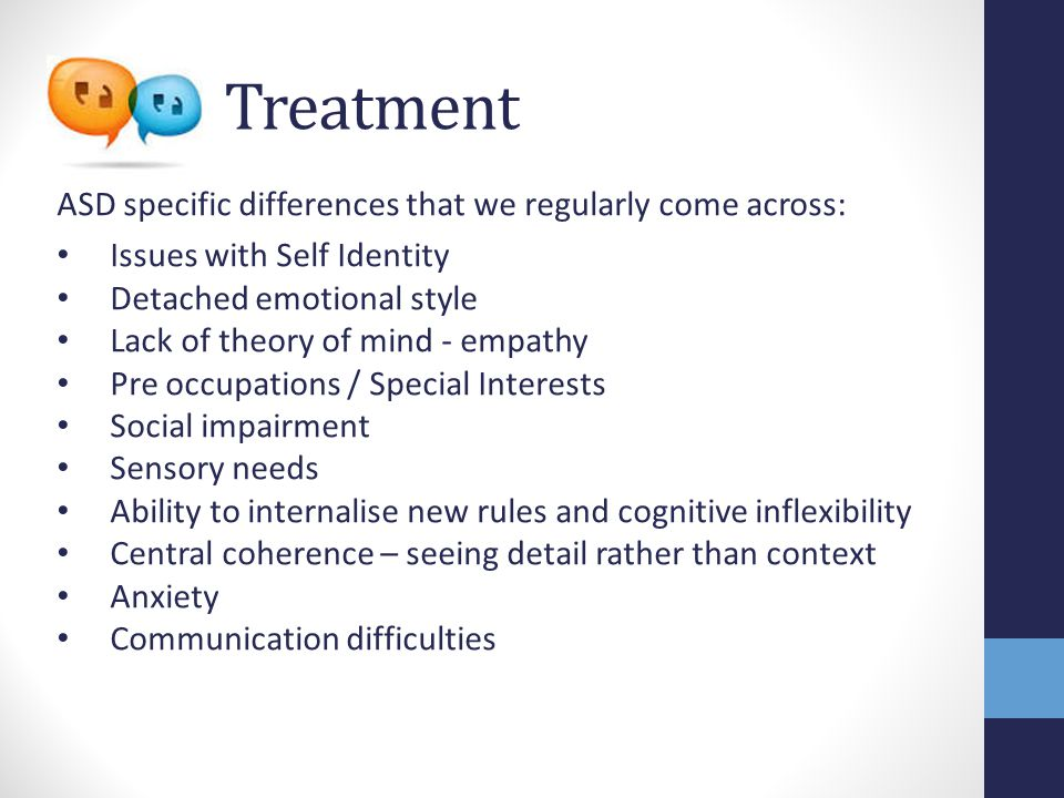 Treatment ASD specific differences that we regularly come across: