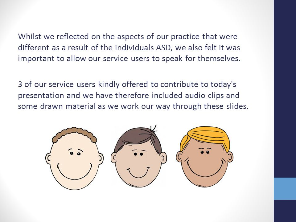 Whilst we reflected on the aspects of our practice that were different as a result of the individuals ASD, we also felt it was important to allow our service users to speak for themselves.