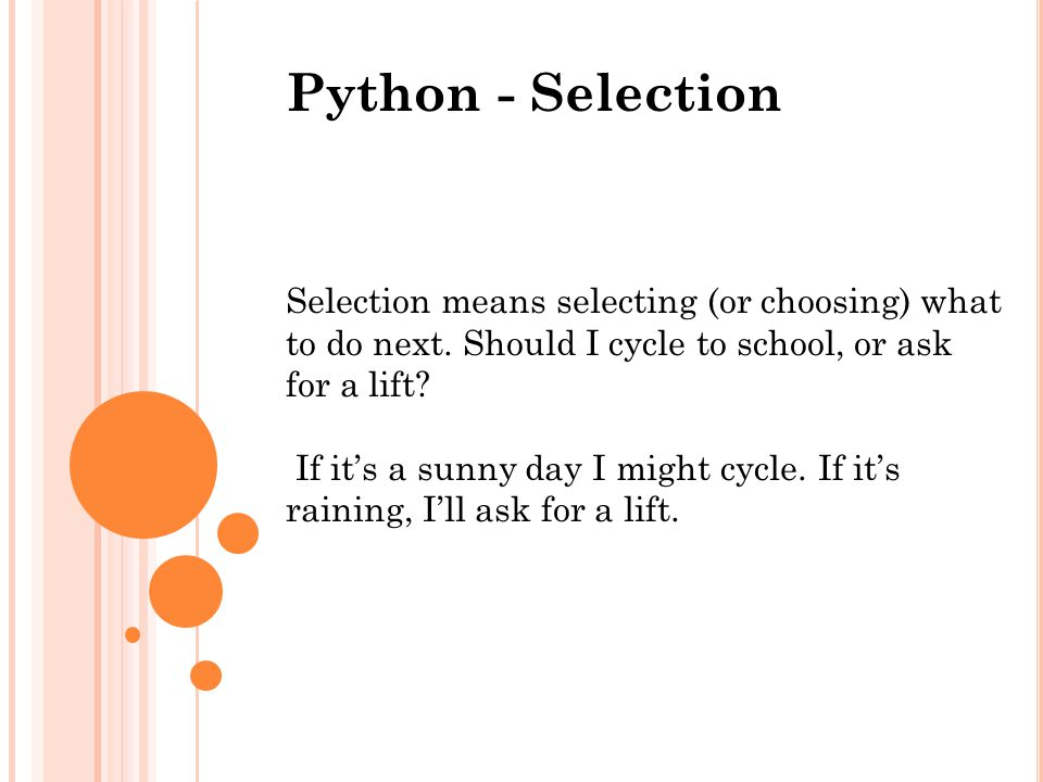 Python - Selection Selection means selecting (or choosing) what to do next. Should I cycle to school, or ask for a lift