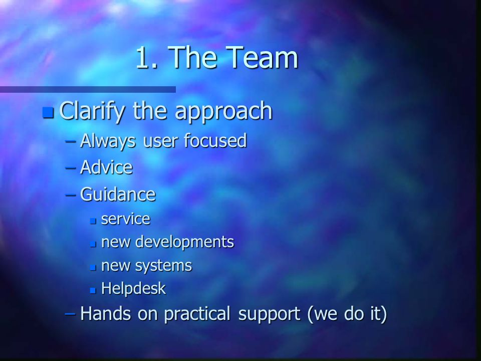 1. The Team Clarify the approach Always user focused Advice Guidance