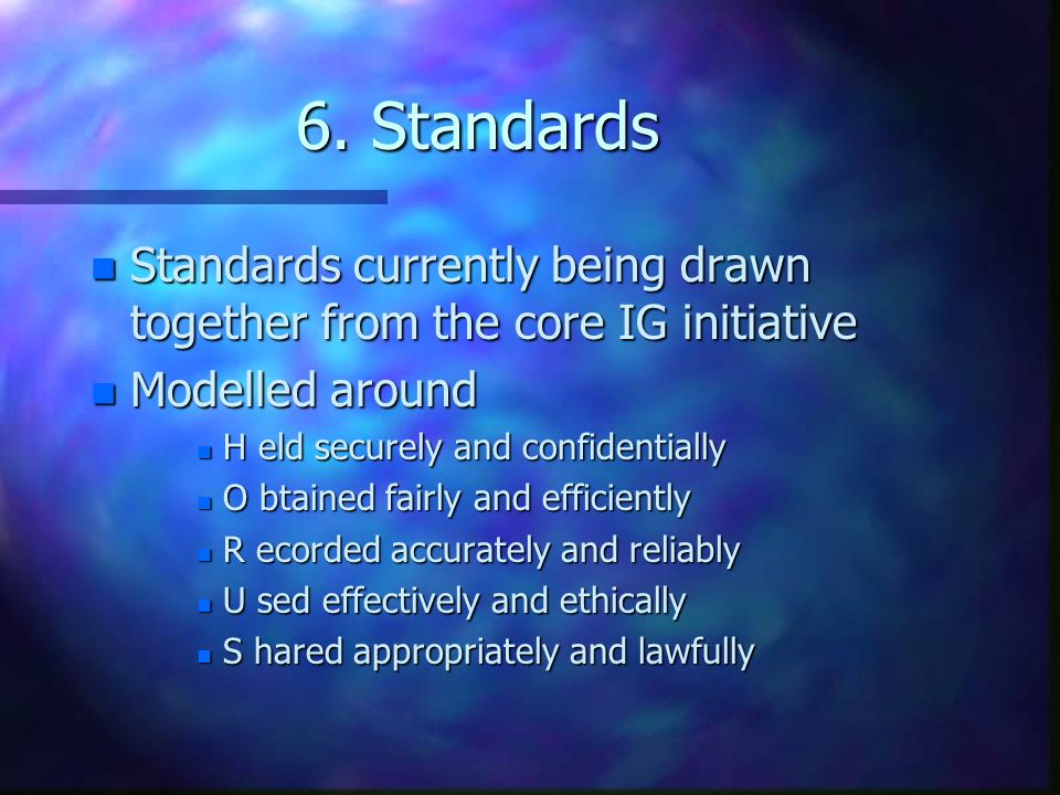 6. Standards Standards currently being drawn together from the core IG initiative. Modelled around.