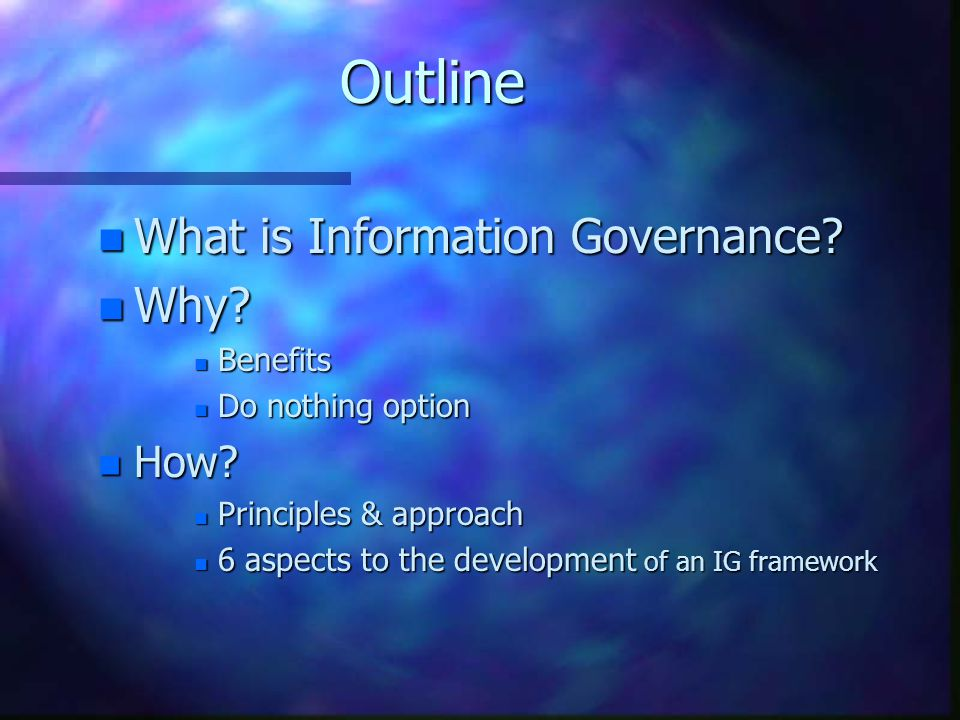 Outline What is Information Governance Why How Benefits
