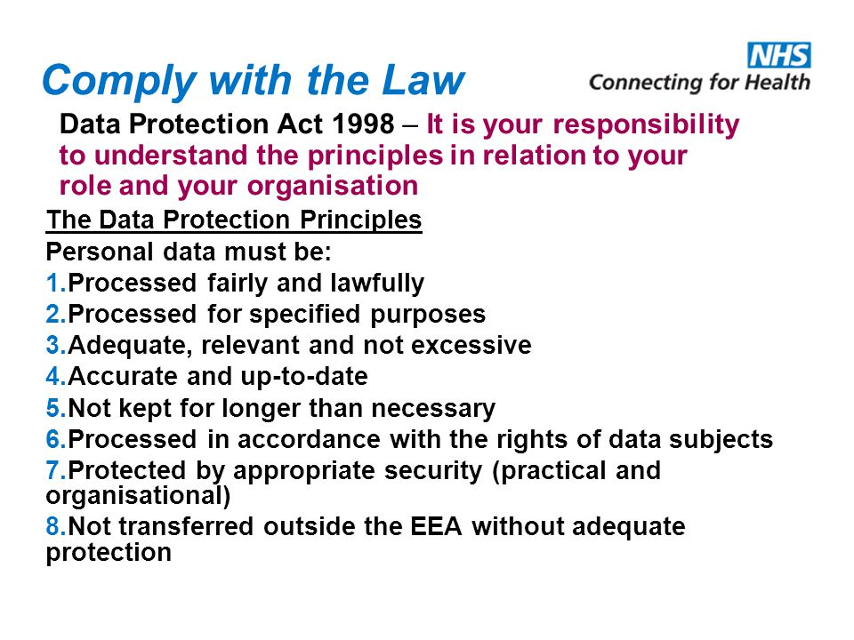 Comply with the Law Data Protection Act 1998 – It is your responsibility to understand the principles in relation to your role and your organisation.