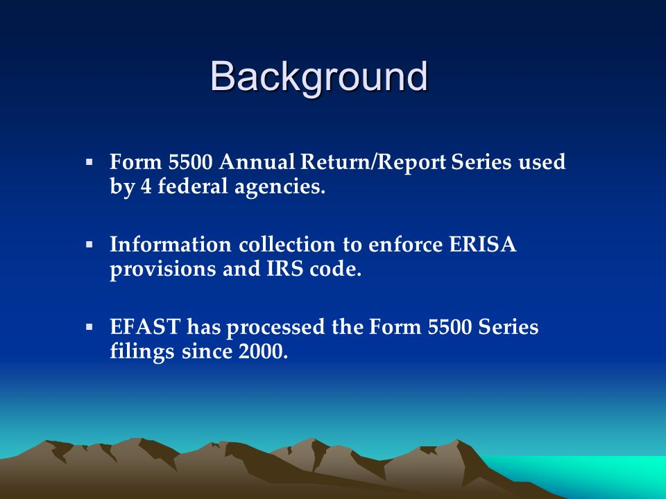 Background Form 5500 Annual Return/Report Series used by 4 federal agencies. Information collection to enforce ERISA provisions and IRS code.