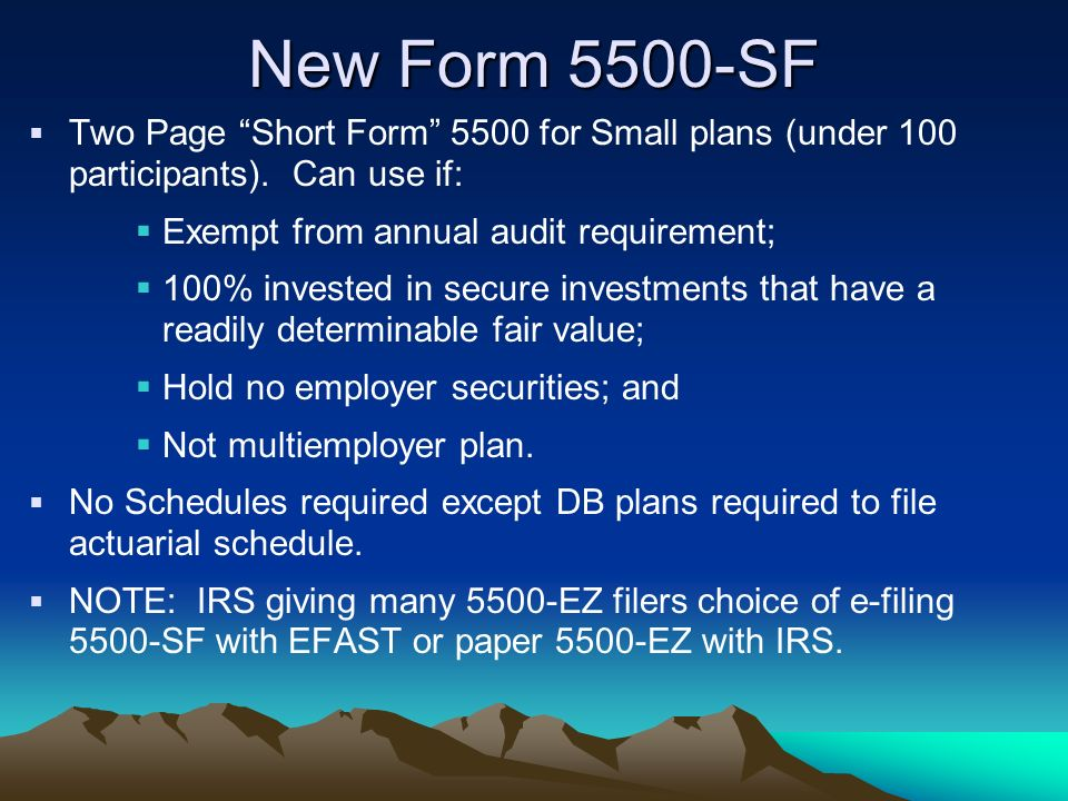 New Form 5500-SF Two Page Short Form 5500 for Small plans (under 100 participants). Can use if: Exempt from annual audit requirement;