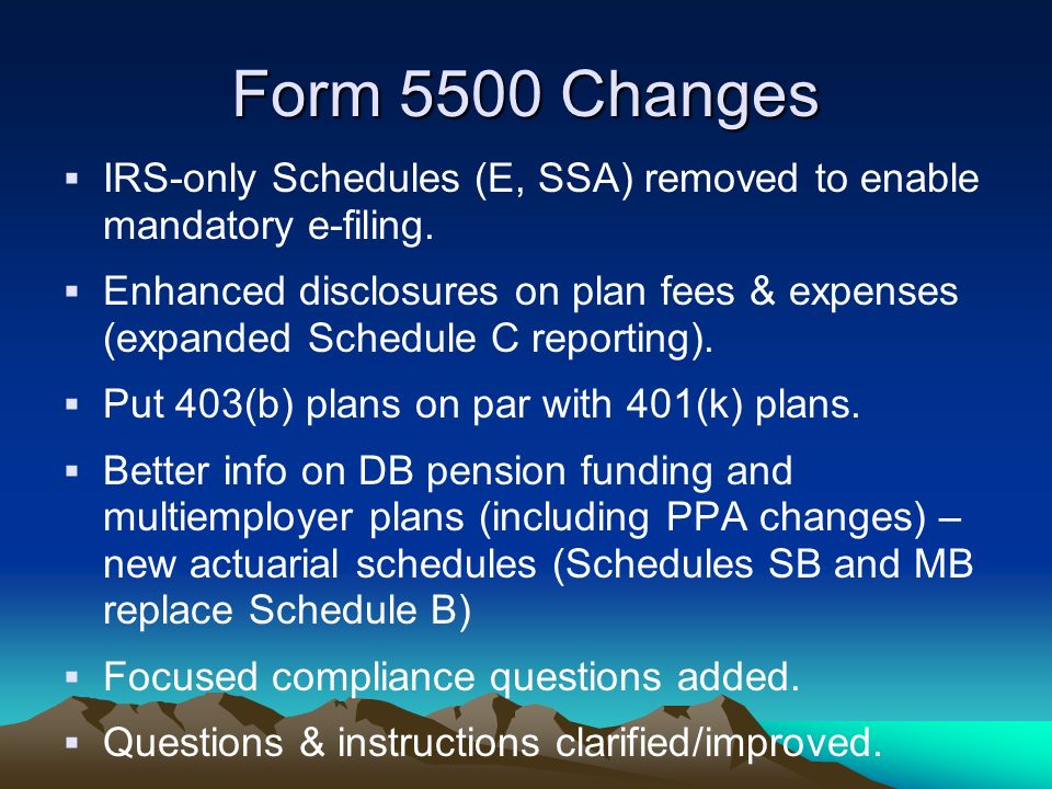 Form 5500 Changes IRS-only Schedules (E, SSA) removed to enable mandatory e-filing.