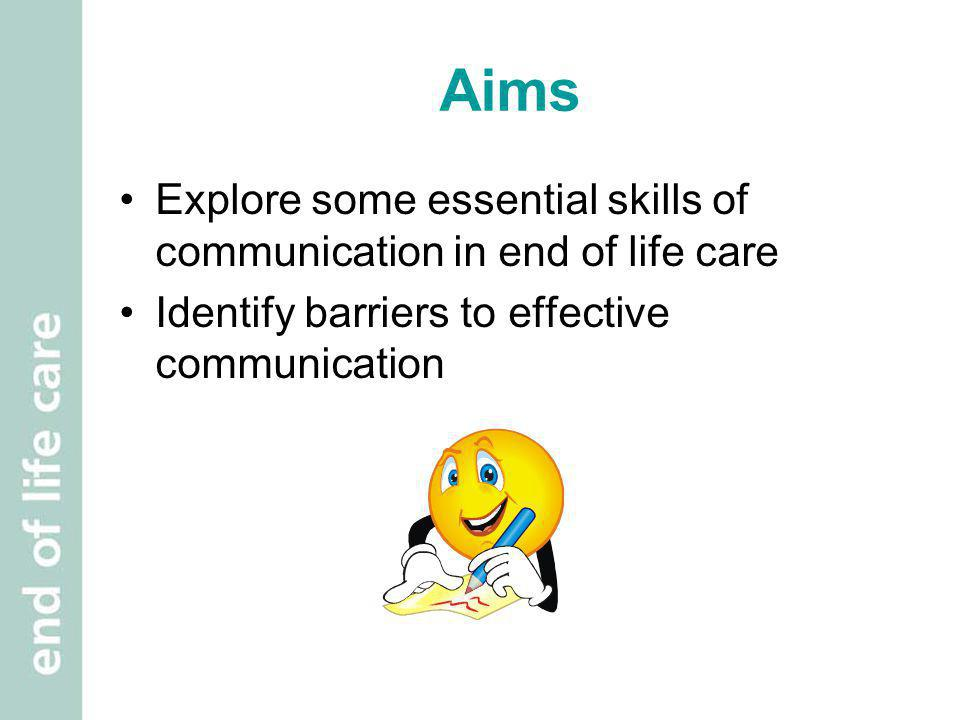 Aims Explore some essential skills of communication in end of life care.