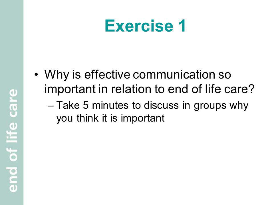 Exercise 1 Why is effective communication so important in relation to end of life care