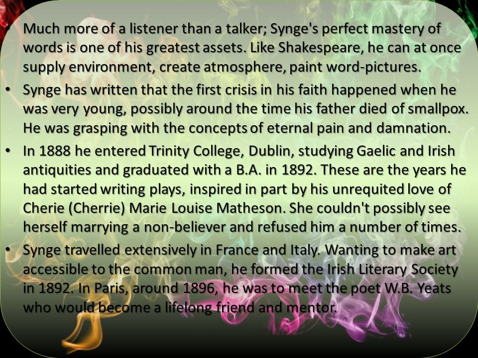 Much more of a listener than a talker; Synge s perfect mastery of words is one of his greatest assets. Like Shakespeare, he can at once supply environment, create atmosphere, paint word-pictures.