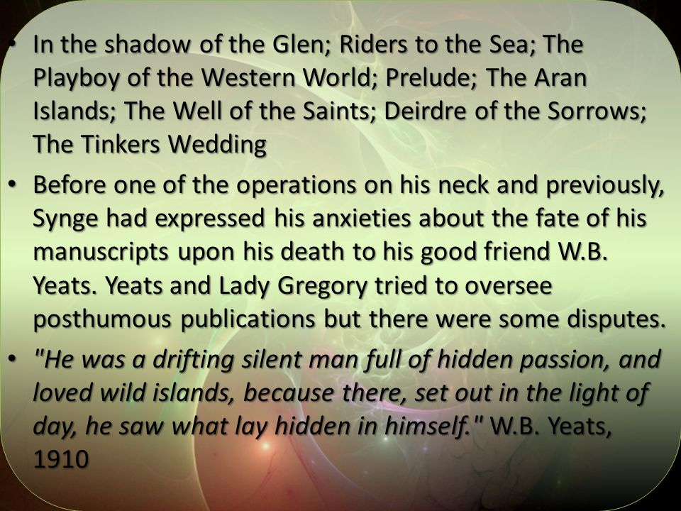 In the shadow of the Glen; Riders to the Sea; The Playboy of the Western World; Prelude; The Aran Islands; The Well of the Saints; Deirdre of the Sorrows; The Tinkers Wedding