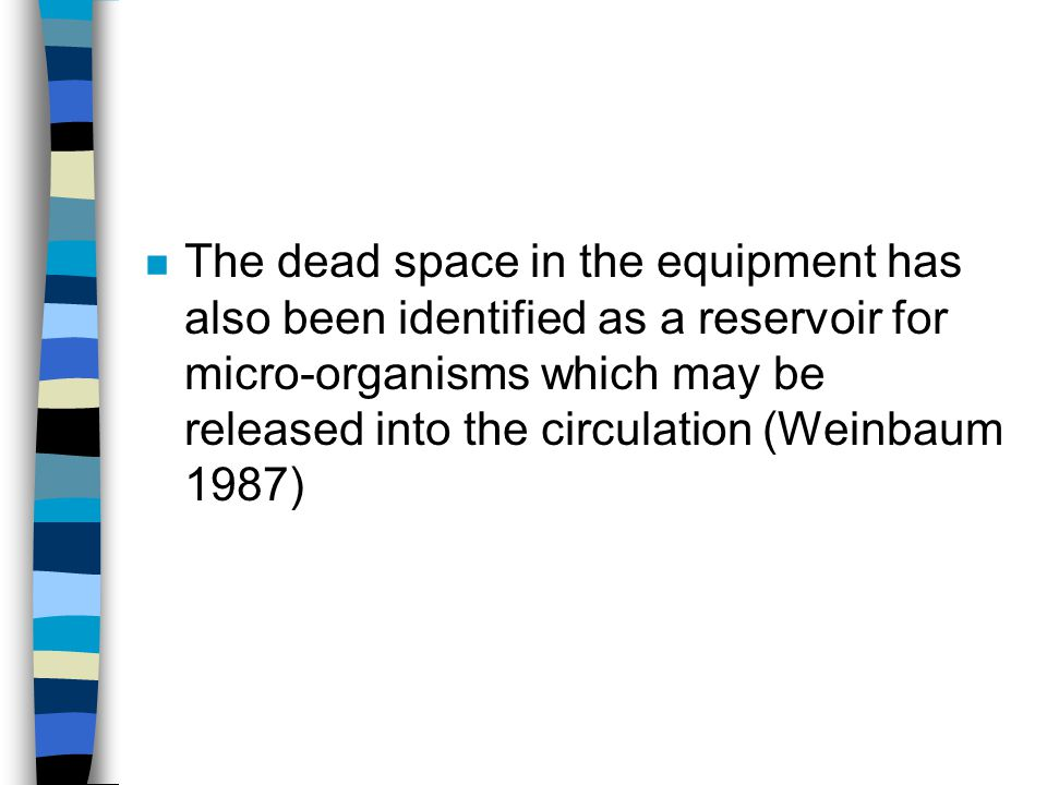 The dead space in the equipment has also been identified as a reservoir for micro-organisms which may be released into the circulation (Weinbaum 1987)