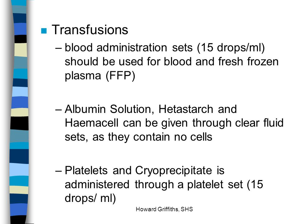 Transfusions blood administration sets (15 drops/ml) should be used for blood and fresh frozen plasma (FFP)