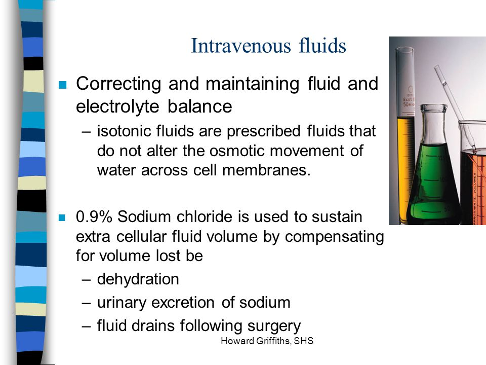 Intravenous fluids Correcting and maintaining fluid and electrolyte balance.