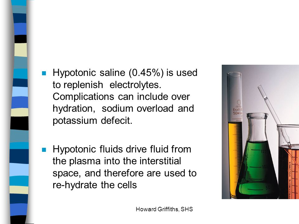 Hypotonic saline (0. 45%) is used to replenish electrolytes