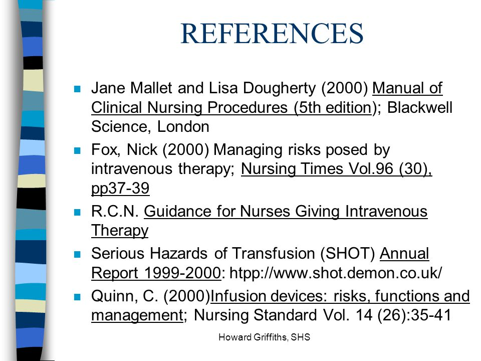REFERENCES Jane Mallet and Lisa Dougherty (2000) Manual of Clinical Nursing Procedures (5th edition); Blackwell Science, London.