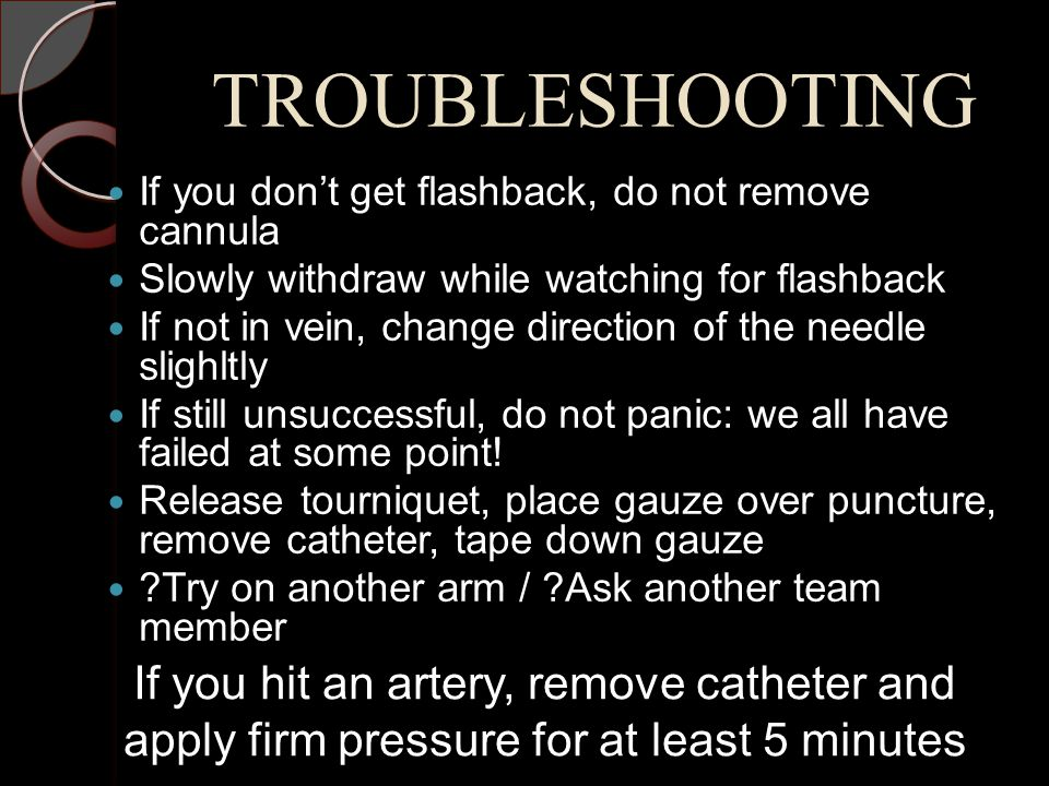 TROUBLESHOOTING If you don't get flashback, do not remove cannula. Slowly withdraw while watching for flashback.
