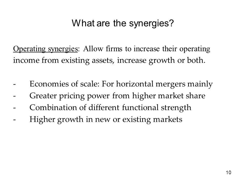 What are the synergies Operating synergies: Allow firms to increase their operating. income from existing assets, increase growth or both.