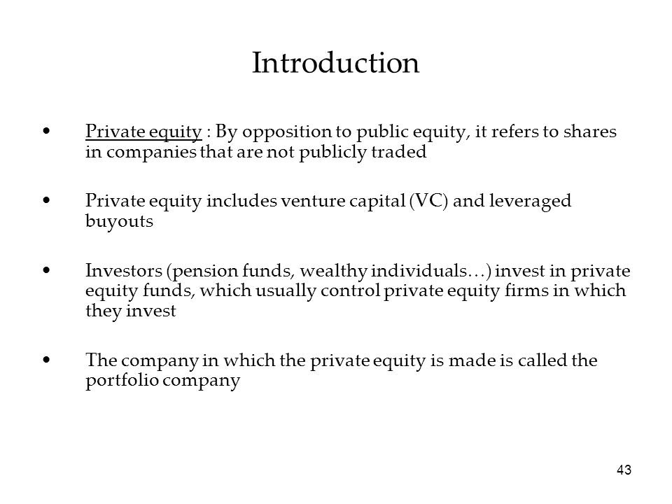Introduction Private equity : By opposition to public equity, it refers to shares in companies that are not publicly traded.