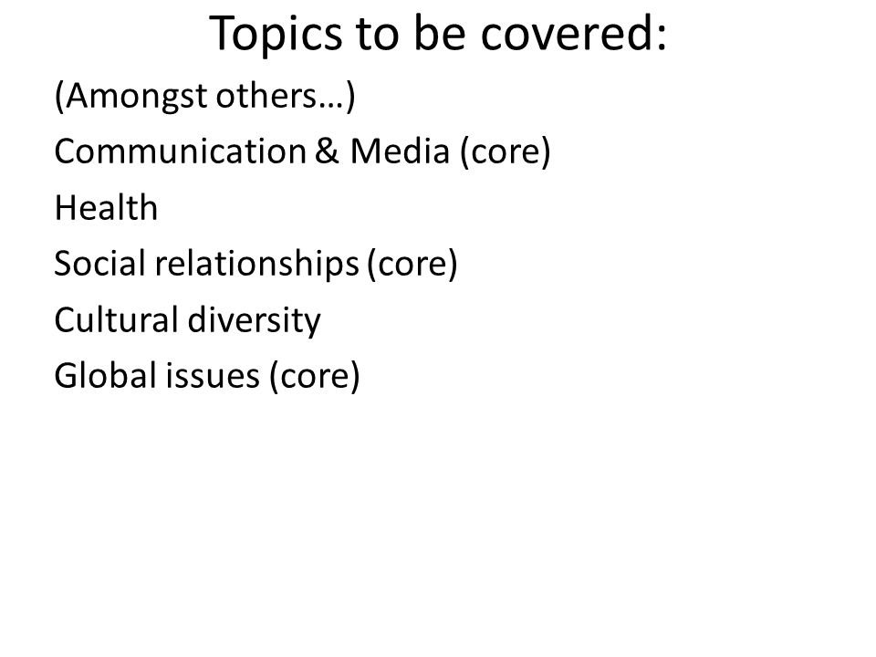 Topics to be covered: (Amongst others…) Communication & Media (core) Health Social relationships (core) Cultural diversity Global issues (core)