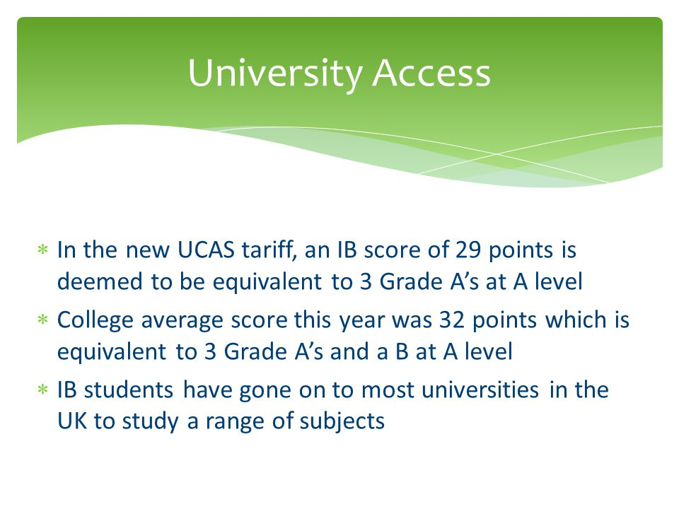 University Access In the new UCAS tariff, an IB score of 29 points is deemed to be equivalent to 3 Grade A's at A level.