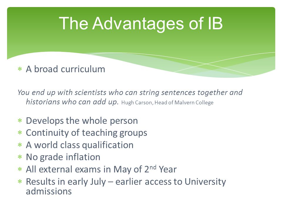 The Advantages of IB A broad curriculum Develops the whole person