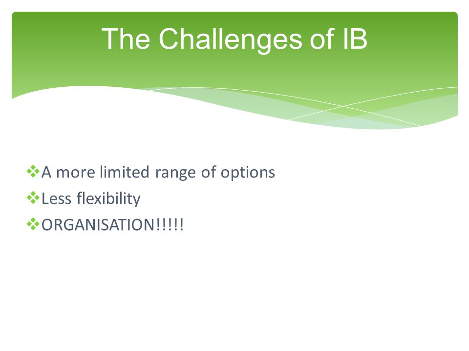 The Challenges of IB A more limited range of options Less flexibility