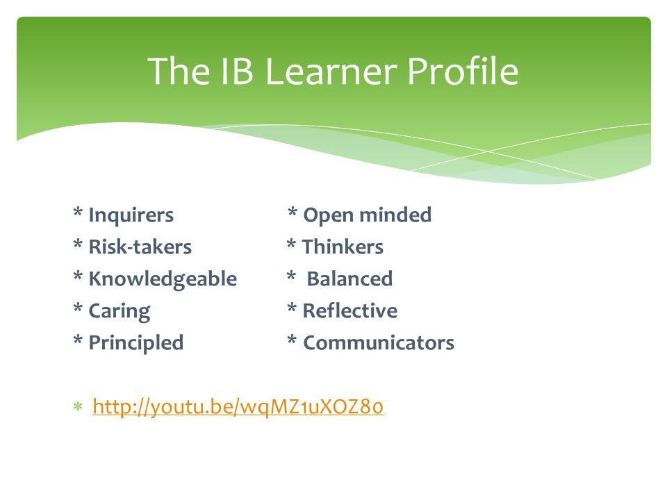 The IB Learner Profile * Inquirers * Open minded